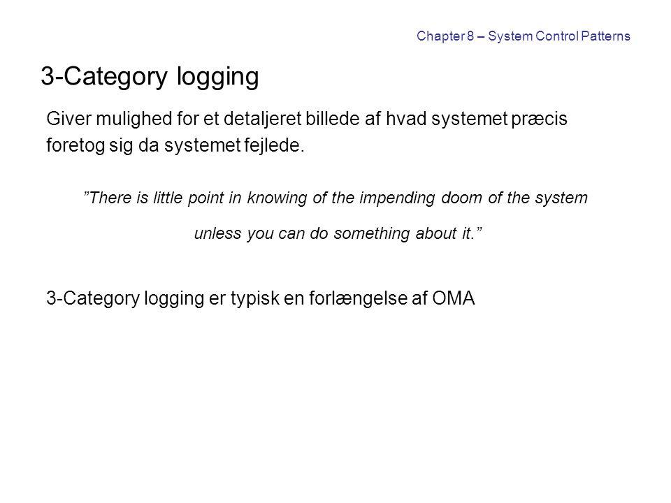 Chapter 8 – System Control Patterns 3-Category logging Giver mulighed for et detaljeret billede af hvad systemet præcis foretog sig da systemet fejlede.