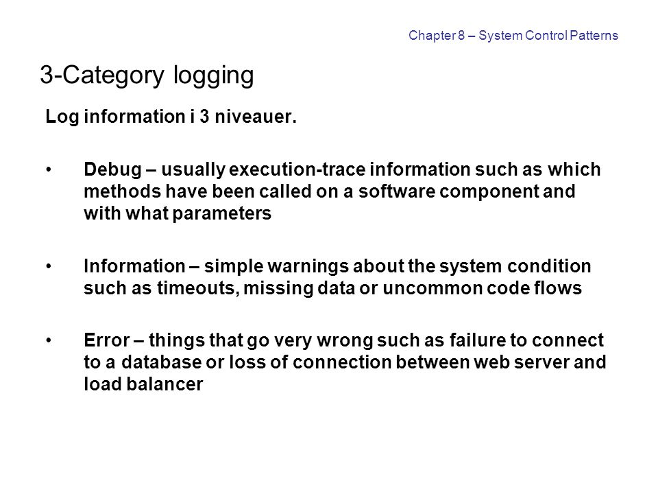 Chapter 8 – System Control Patterns 3-Category logging Log information i 3 niveauer. Debug – usually execution-trace information such as which methods