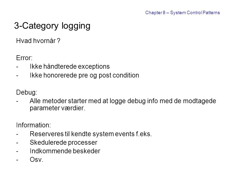 Chapter 8 – System Control Patterns 3-Category logging Hvad hvornår ? Error: -Ikke håndterede exceptions -Ikke honorerede pre og post condition Debug: