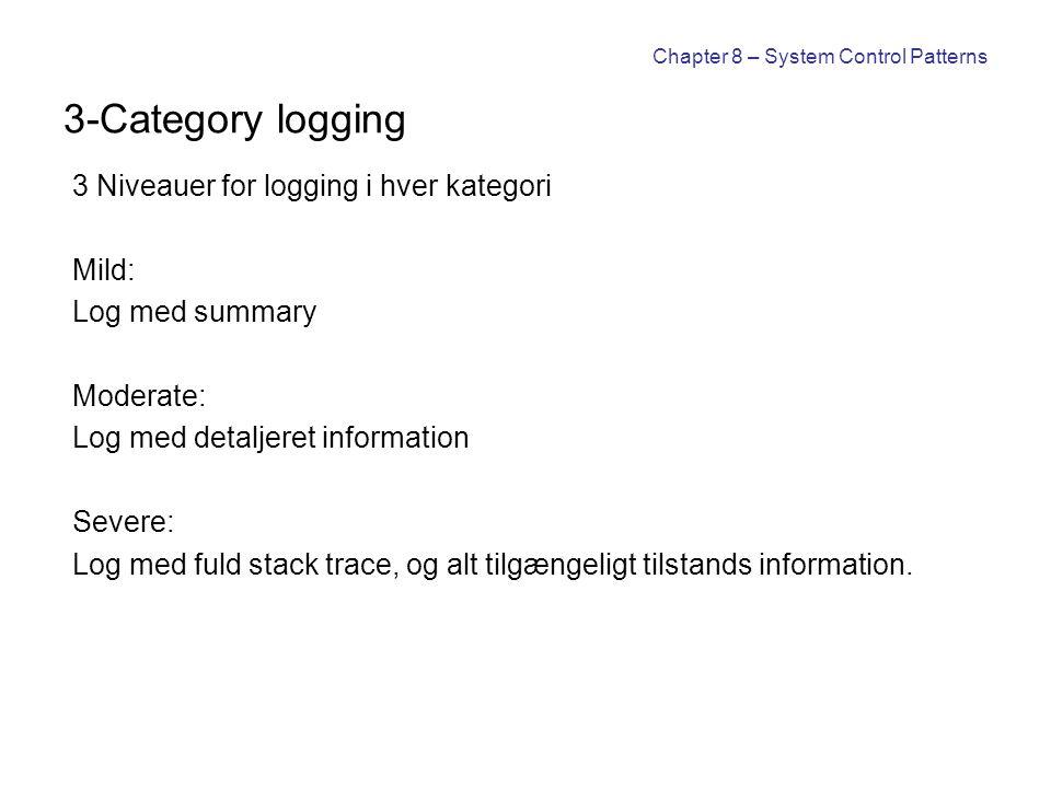 Chapter 8 – System Control Patterns 3-Category logging 3 Niveauer for logging i hver kategori Mild: Log med summary Moderate: Log med detaljeret information Severe: Log med fuld stack trace, og alt tilgængeligt tilstands information.