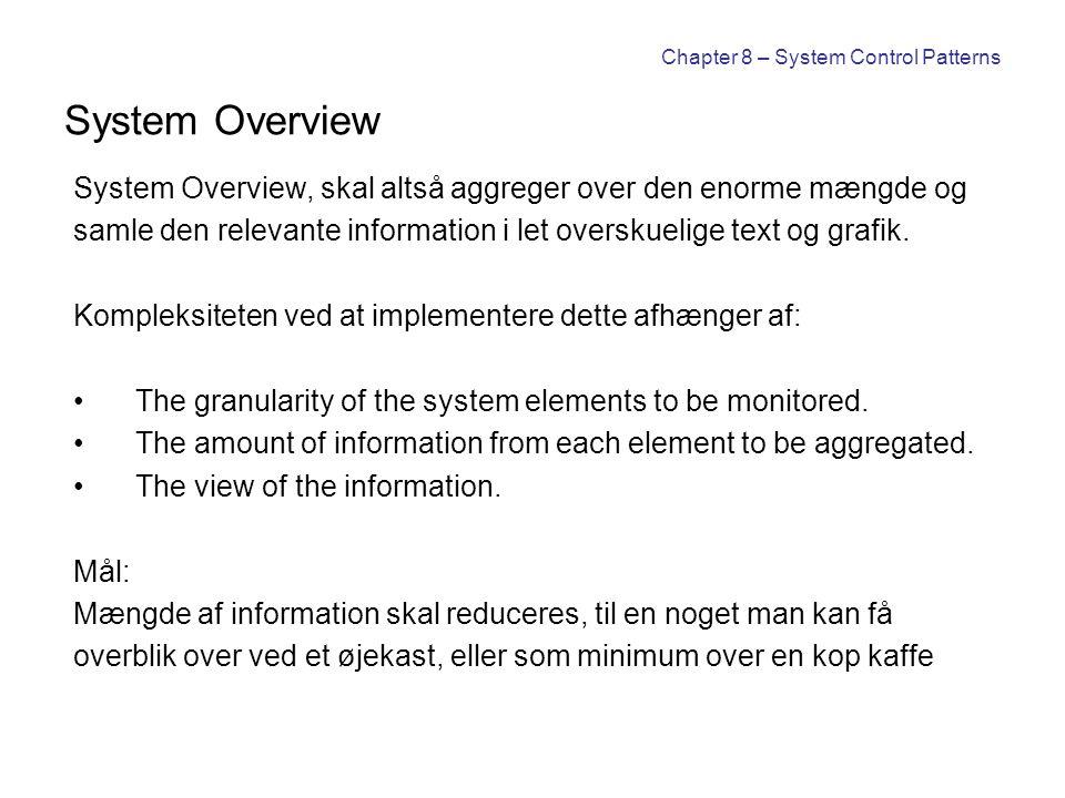 Chapter 8 – System Control Patterns System Overview System Overview, skal altså aggreger over den enorme mængde og samle den relevante information i let overskuelige text og grafik.