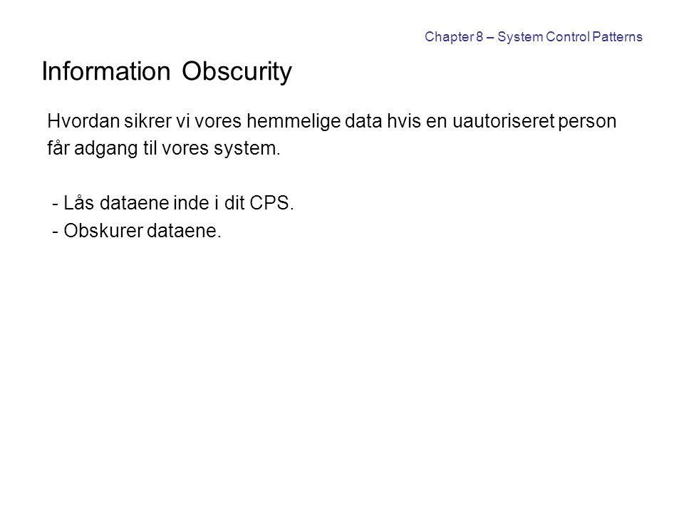 Chapter 8 – System Control Patterns Information Obscurity Hvordan sikrer vi vores hemmelige data hvis en uautoriseret person får adgang til vores system.