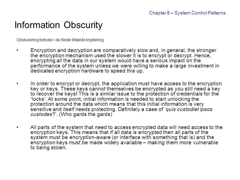 Chapter 8 – System Control Patterns Information Obscurity Obskurering betyder i de fleste tilfælde kryptering Encryption and decryption are comparativ