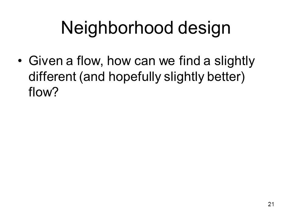 21 Neighborhood design Given a flow, how can we find a slightly different (and hopefully slightly better) flow