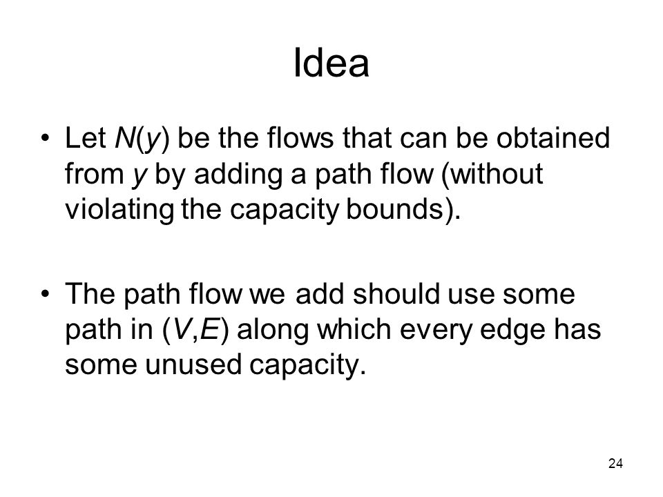 24 Idea Let N(y) be the flows that can be obtained from y by adding a path flow (without violating the capacity bounds).
