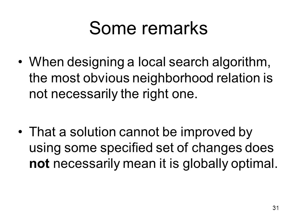 31 Some remarks When designing a local search algorithm, the most obvious neighborhood relation is not necessarily the right one.