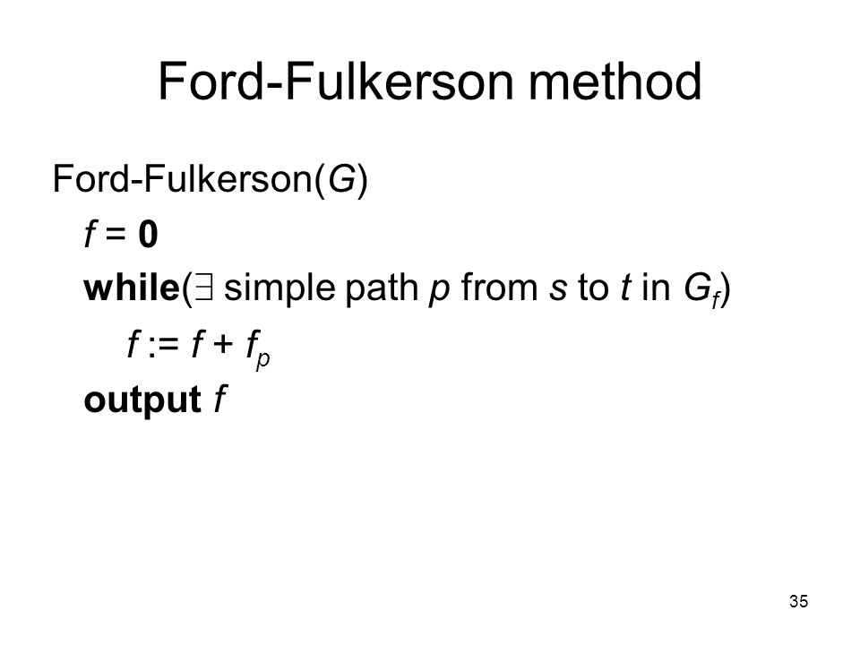 35 Ford-Fulkerson method Ford-Fulkerson(G) f = 0 while( 9 simple path p from s to t in G f ) f := f + f p output f