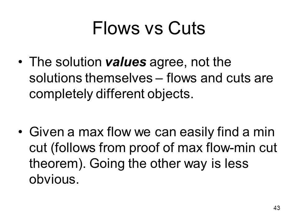 43 Flows vs Cuts The solution values agree, not the solutions themselves – flows and cuts are completely different objects.
