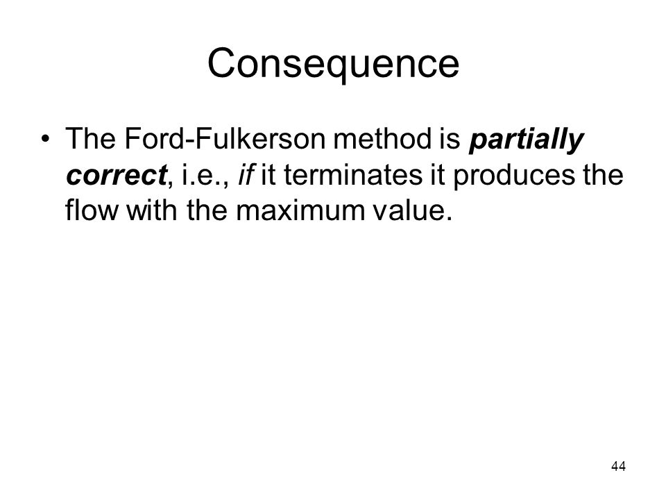 44 Consequence The Ford-Fulkerson method is partially correct, i.e., if it terminates it produces the flow with the maximum value.