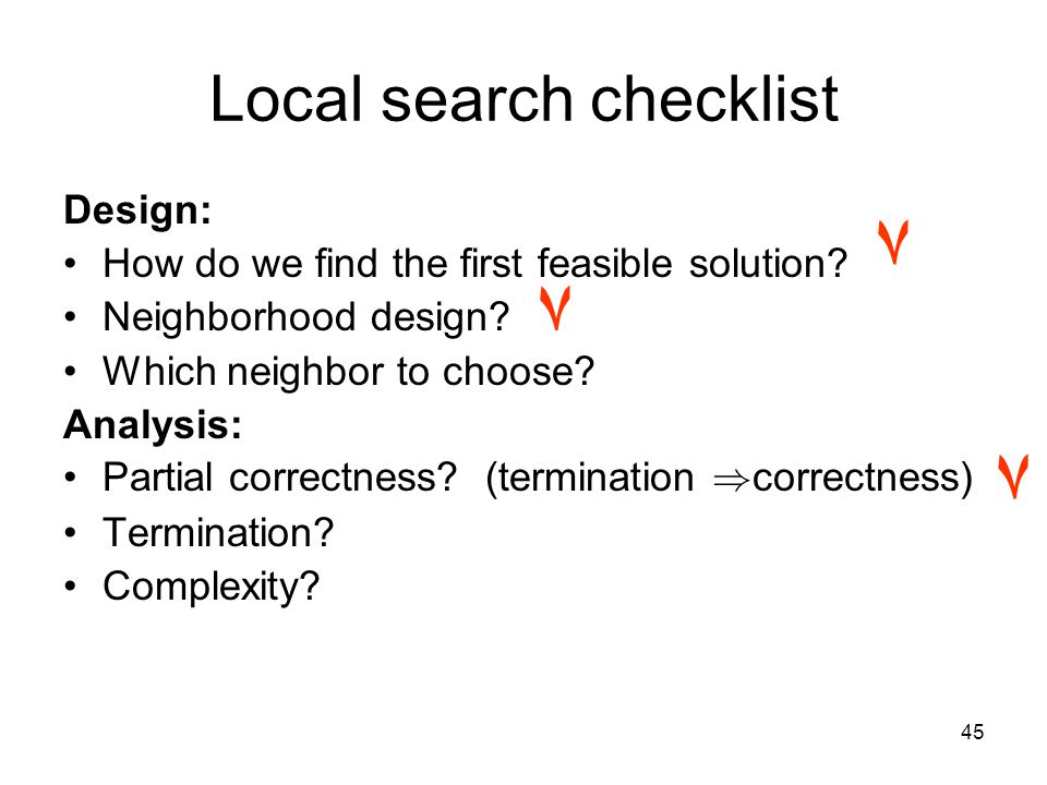 45 Local search checklist Design: How do we find the first feasible solution.