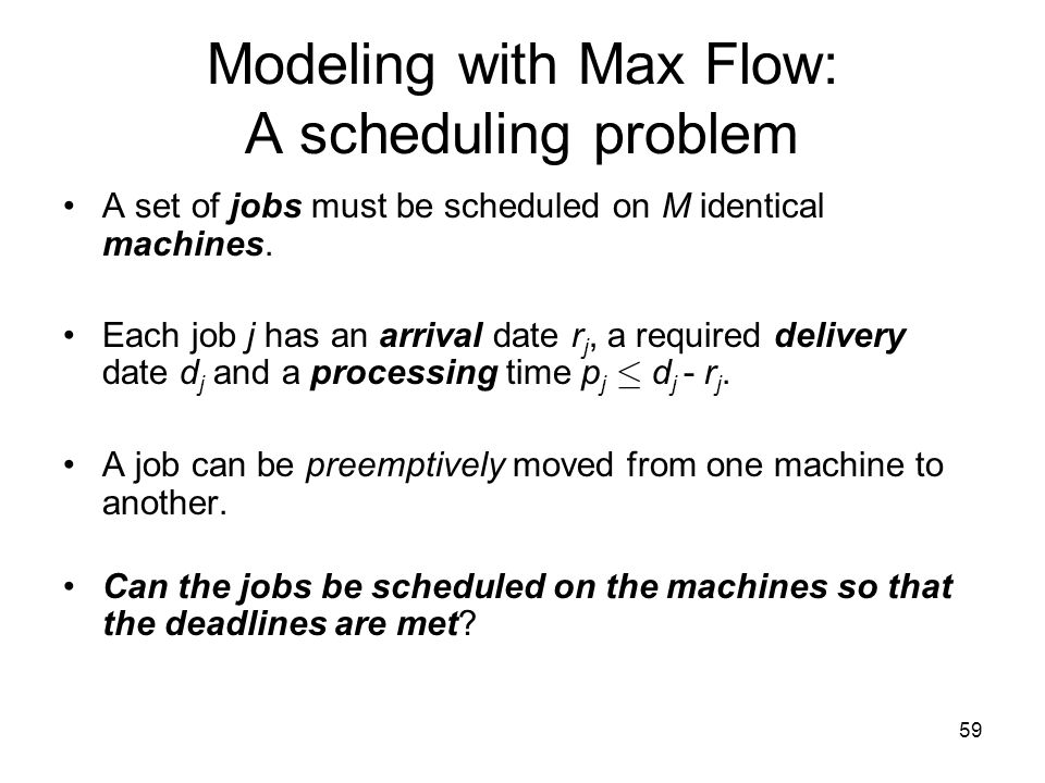 59 Modeling with Max Flow: A scheduling problem A set of jobs must be scheduled on M identical machines.