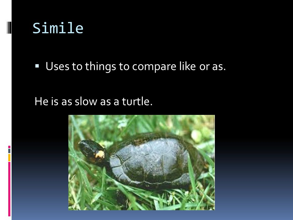 Simile  Uses to things to compare like or as. He is as slow as a turtle.