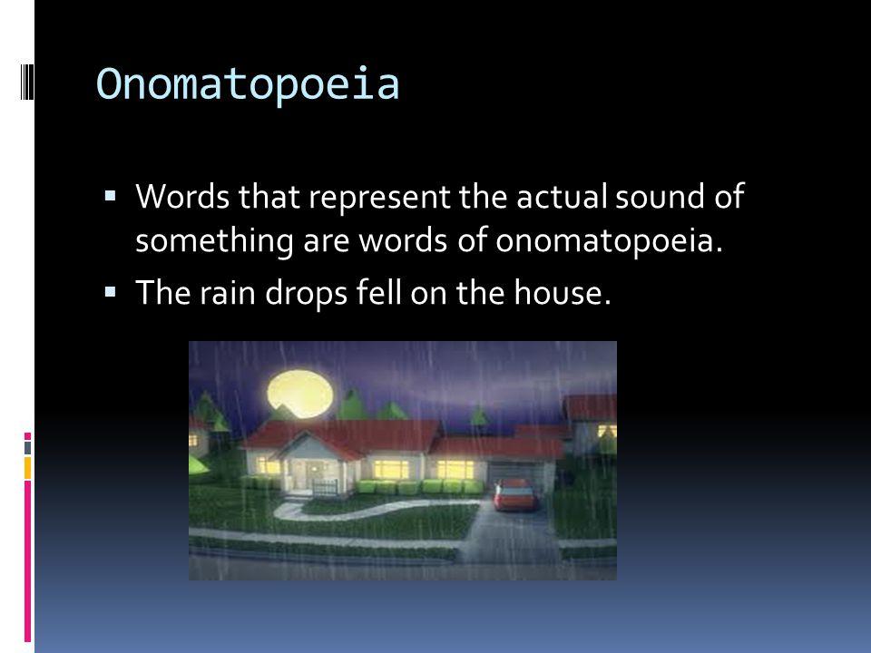Onomatopoeia  Words that represent the actual sound of something are words of onomatopoeia.
