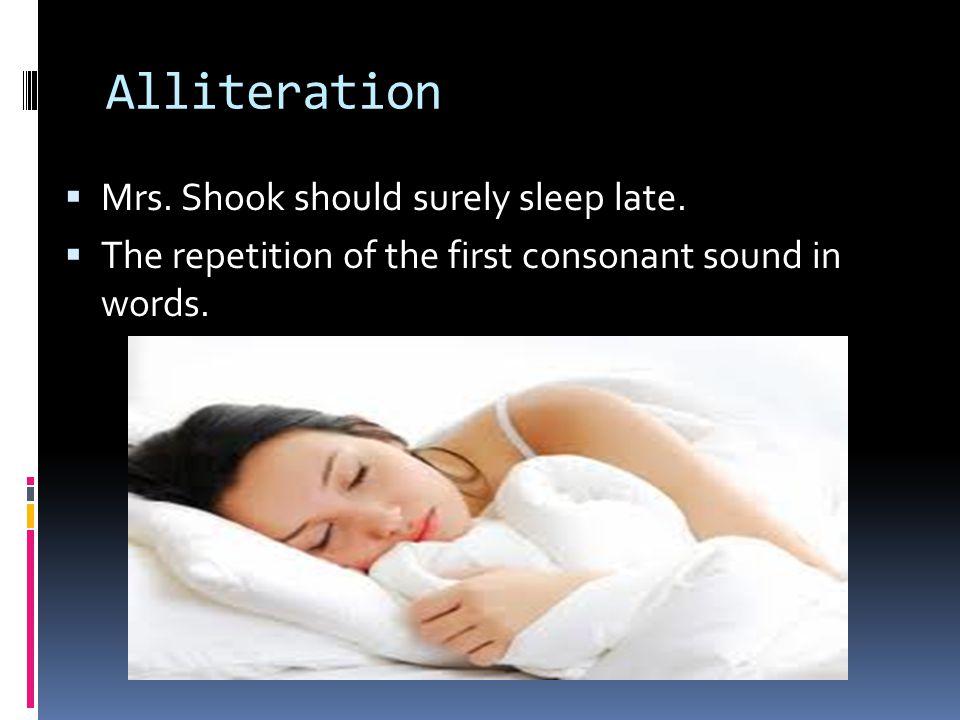 Alliteration  Mrs. Shook should surely sleep late.