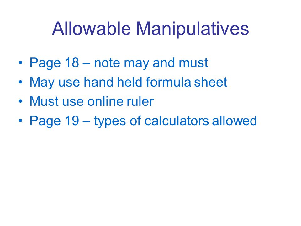 Allowable Manipulatives Page 18 – note may and must May use hand held formula sheet Must use online ruler Page 19 – types of calculators allowed