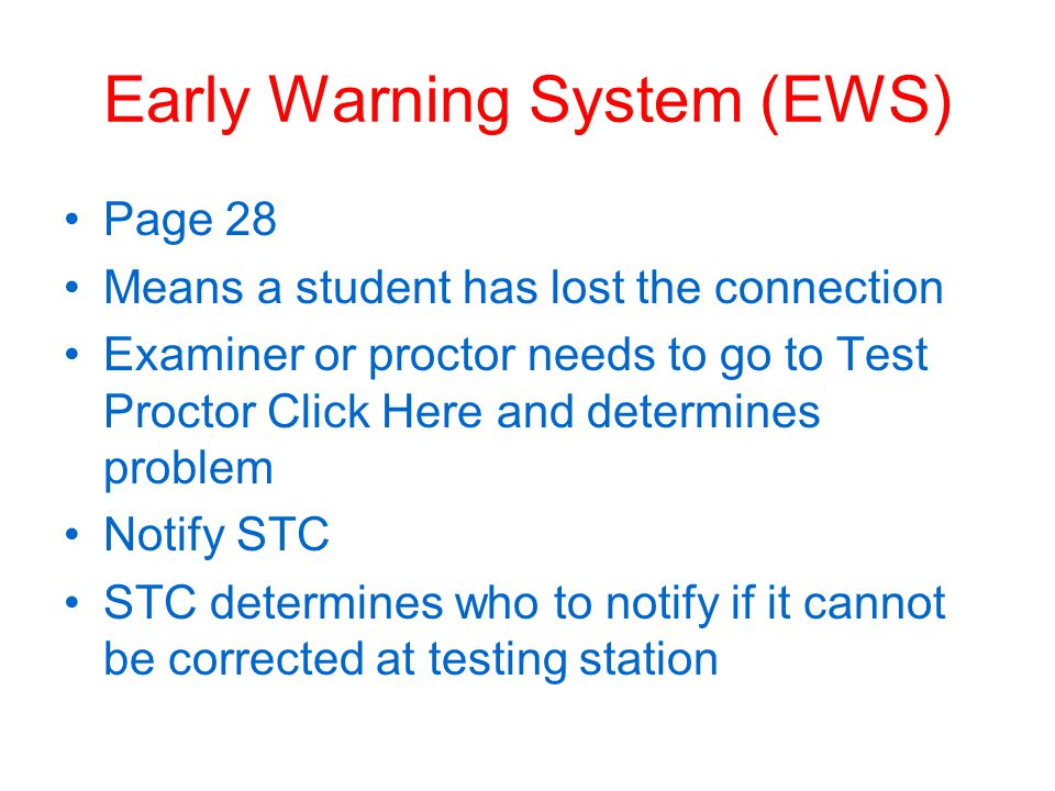 Early Warning System (EWS) Page 28 Means a student has lost the connection Examiner or proctor needs to go to Test Proctor Click Here and determines problem Notify STC STC determines who to notify if it cannot be corrected at testing station