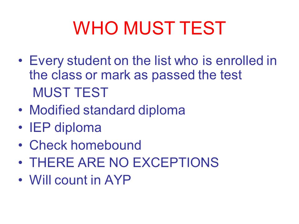 WHO MUST TEST Every student on the list who is enrolled in the class or mark as passed the test MUST TEST Modified standard diploma IEP diploma Check homebound THERE ARE NO EXCEPTIONS Will count in AYP