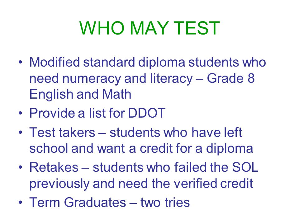 WHO MAY TEST Modified standard diploma students who need numeracy and literacy – Grade 8 English and Math Provide a list for DDOT Test takers – students who have left school and want a credit for a diploma Retakes – students who failed the SOL previously and need the verified credit Term Graduates – two tries