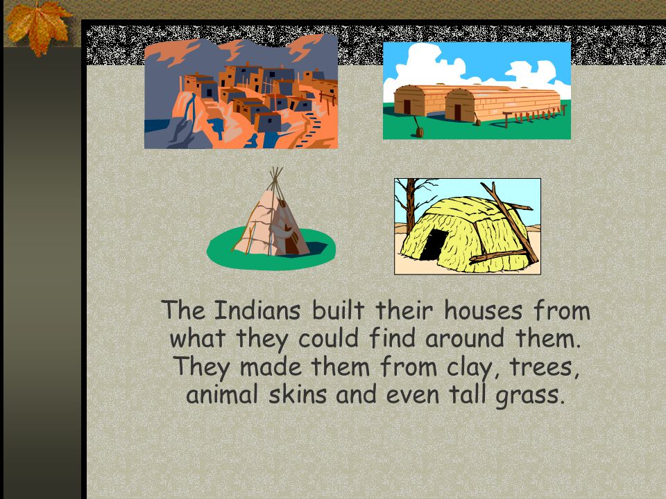  The Indians built their houses from what they could find around them. They made them from clay, trees, animal skins and even tall grass.