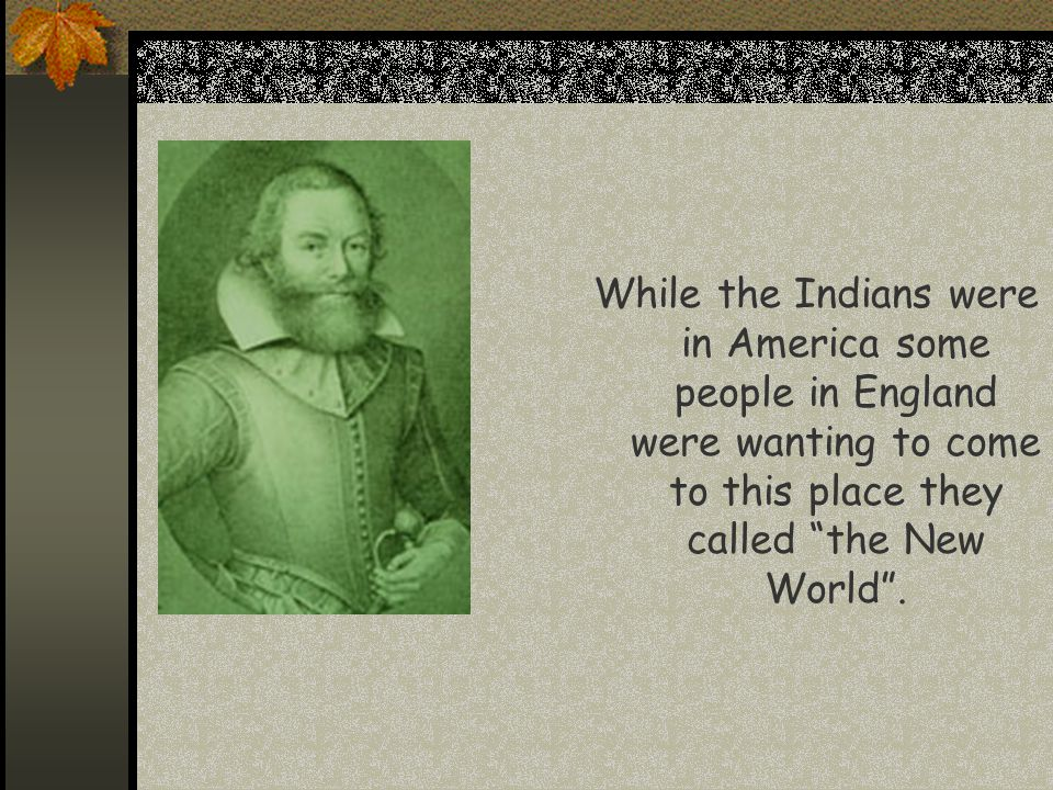 """While the Indians were in America some people in England were wanting to come to this place they called """"the New World""""."""