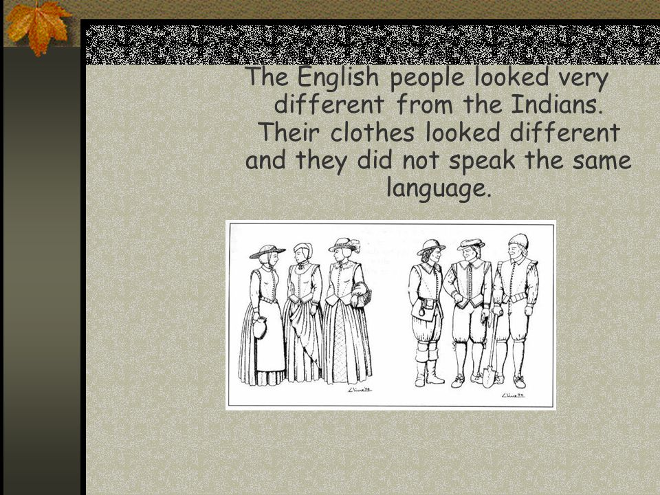 The English people looked very different from the Indians. Their clothes looked different and they did not speak the same language.