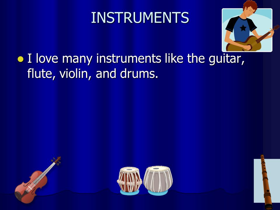 INSTRUMENTS I love many instruments like the guitar, flute, violin, and drums.