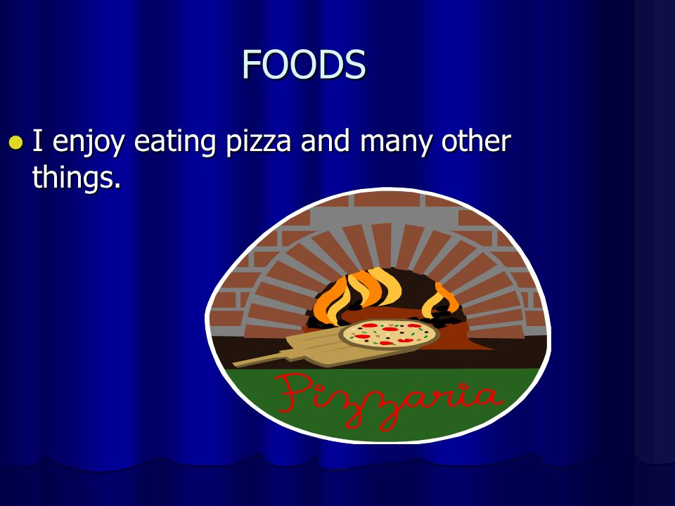 FOODS I enjoy eating pizza and many other things. I enjoy eating pizza and many other things.