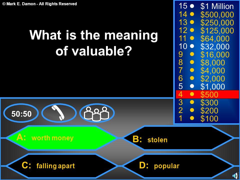 © Mark E. Damon - All Rights Reserved A: worth money C: falling apart B: stolen D: popular 50:50 15 14 13 12 11 10 9 8 7 6 5 4 3 2 1 $1 Million $500,0