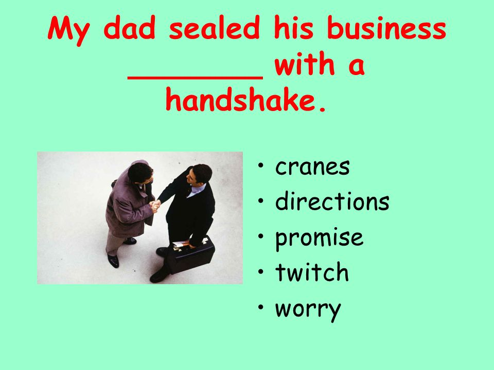 cranes directions promise twitch worry My dad sealed his business _______ with a handshake.