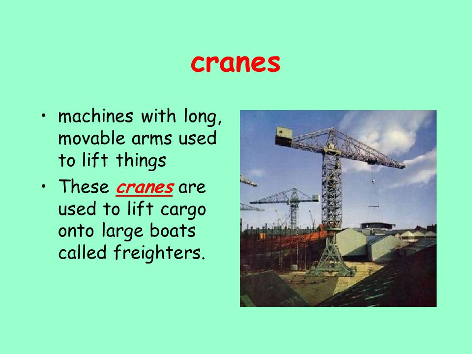 cranes machines with long, movable arms used to lift things These cranes are used to lift cargo onto large boats called freighters.