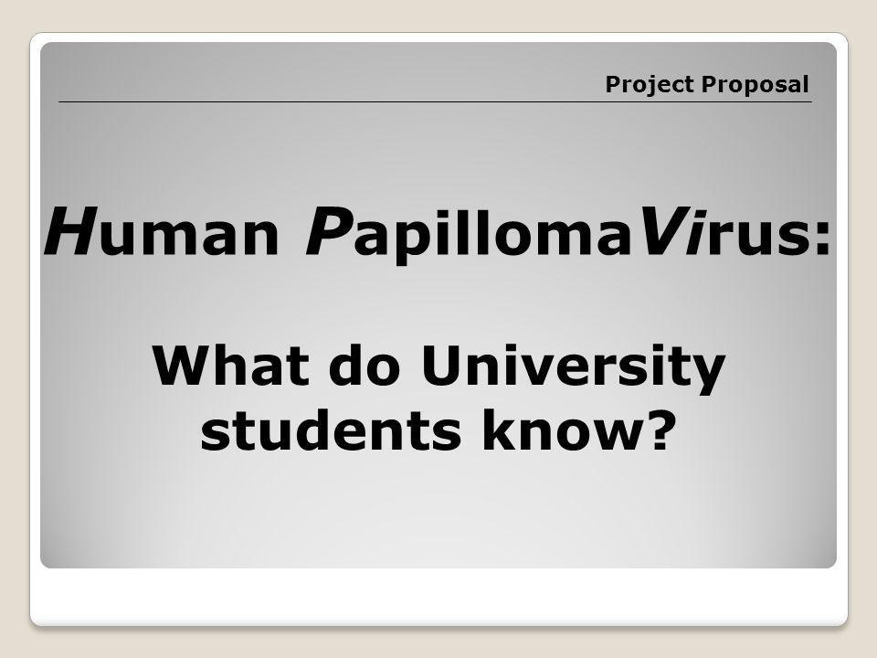 Project Proposal H uman P apilloma V irus: What do University students know?