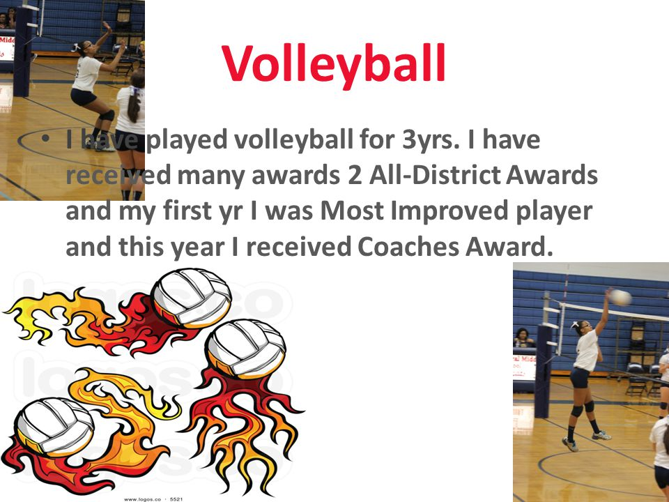 Volleyball I have played volleyball for 3yrs. I have received many awards 2 All-District Awards and my first yr I was Most Improved player and this ye