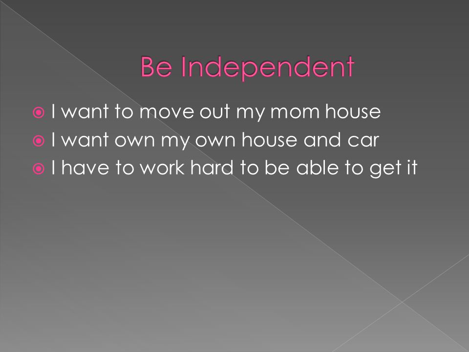  I want to move out my mom house  I want own my own house and car  I have to work hard to be able to get it