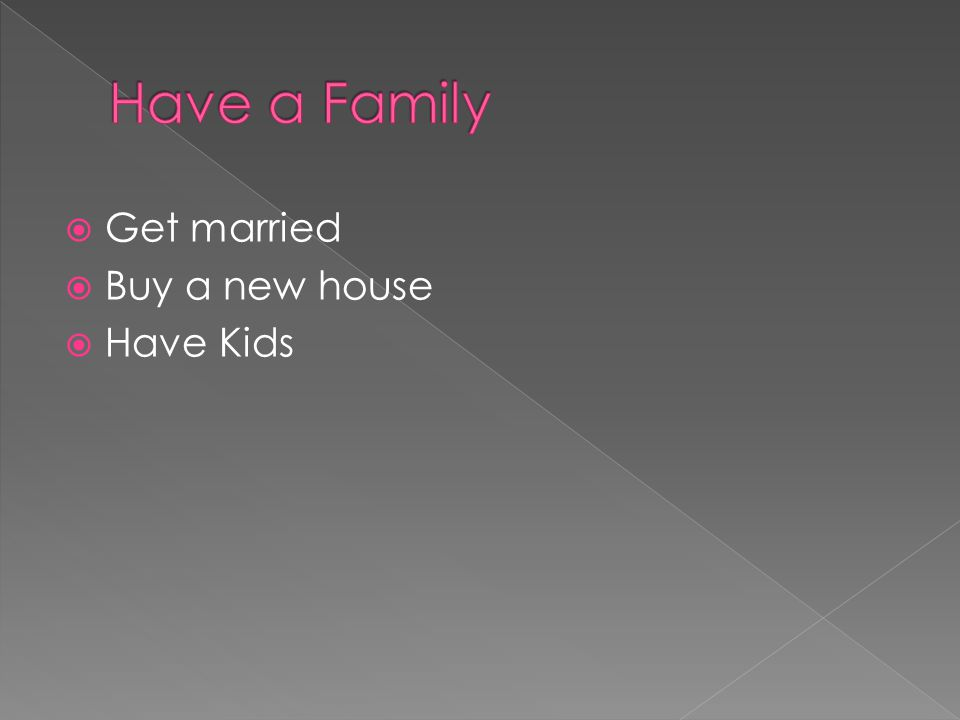  Get married  Buy a new house  Have Kids