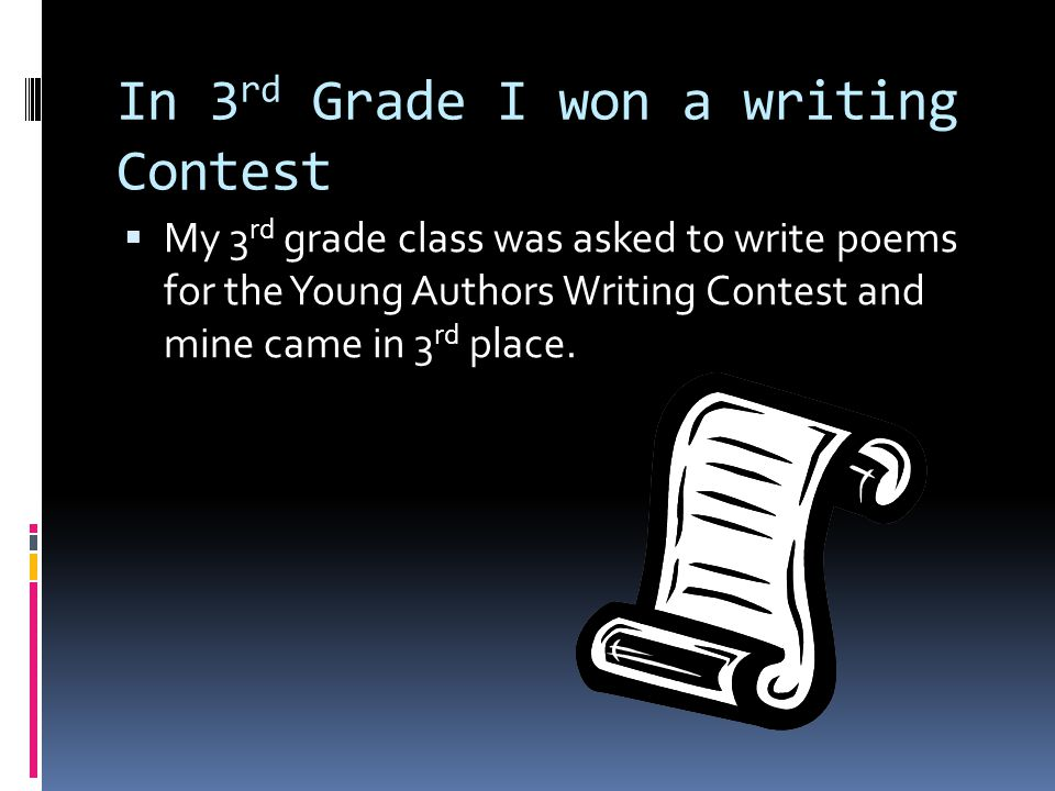 In 3 rd Grade I won a writing Contest  My 3 rd grade class was asked to write poems for the Young Authors Writing Contest and mine came in 3 rd place.