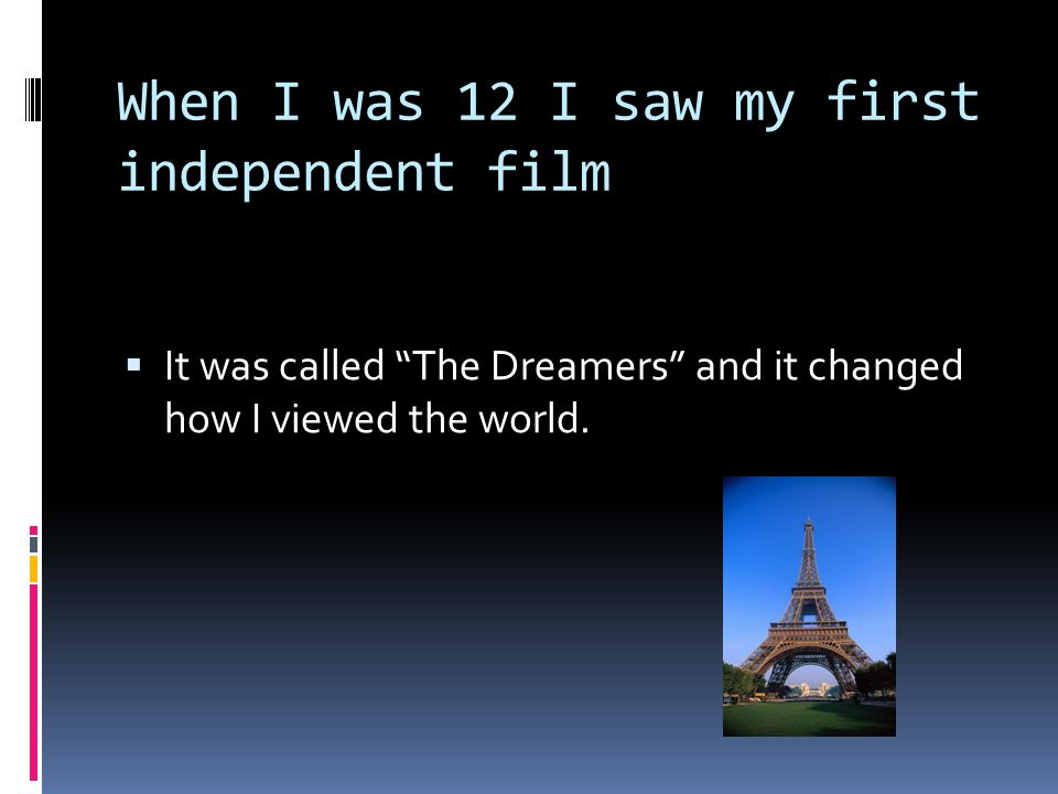 When I was 12 I saw my first independent film  It was called The Dreamers and it changed how I viewed the world.