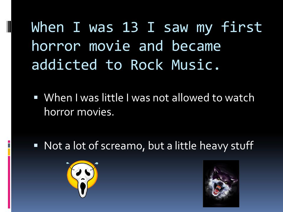 When I was 13 I saw my first horror movie and became addicted to Rock Music.