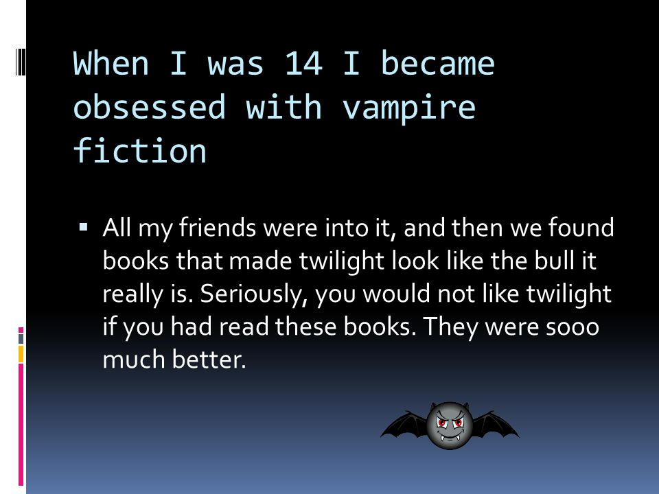 When I was 14 I became obsessed with vampire fiction  All my friends were into it, and then we found books that made twilight look like the bull it really is.