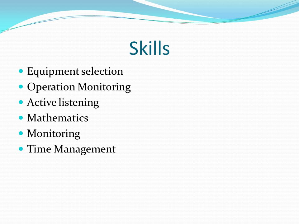 Skills Equipment selection Operation Monitoring Active listening Mathematics Monitoring Time Management