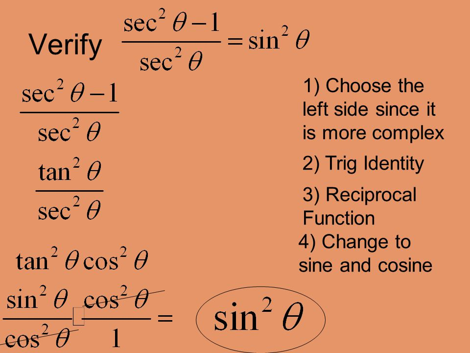 Verify 1) Choose the left side since it is more complex 2) Trig Identity 3) Reciprocal Function 4) Change to sine and cosine