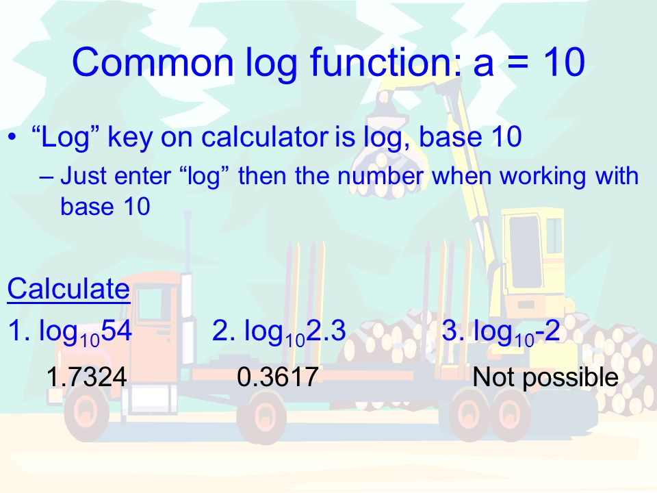 "Common log function: a = 10 ""Log"" key on calculator is log, base 10 –Just enter ""log"" then the number when working with base 10 Calculate 1. log 10 54"