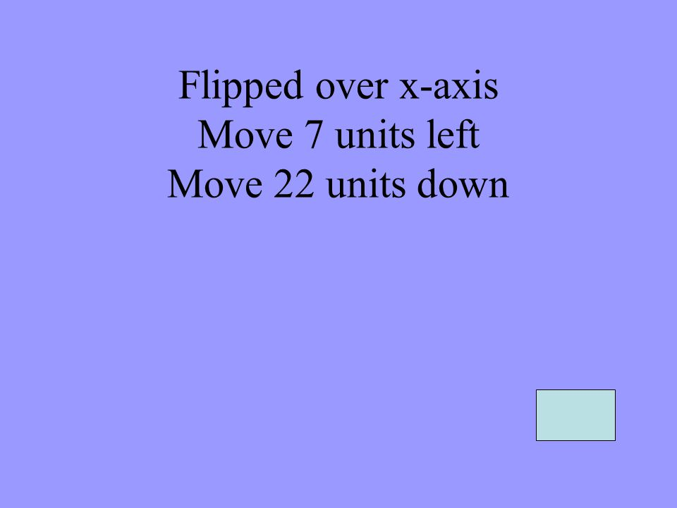 Flipped over x-axis Move 7 units left Move 22 units down