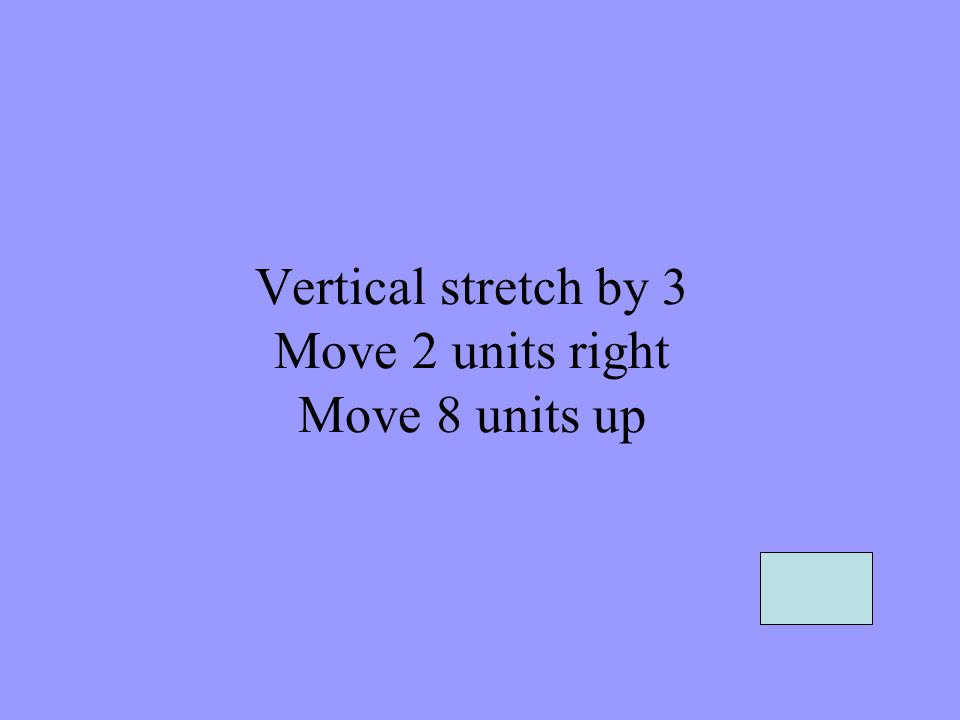 Vertical stretch by 3 Move 2 units right Move 8 units up