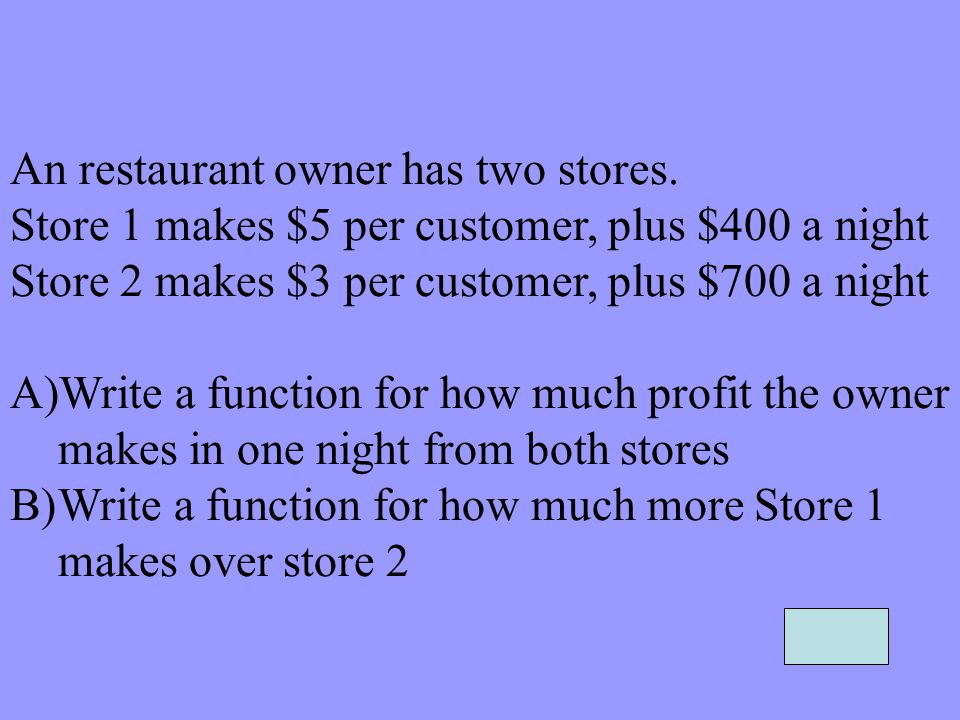 An restaurant owner has two stores. Store 1 makes $5 per customer, plus $400 a night Store 2 makes $3 per customer, plus $700 a night A)Write a functi