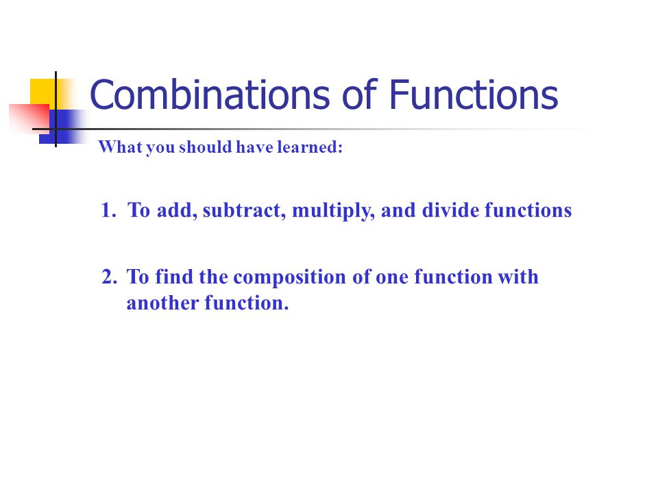 Combinations of Functions What you should have learned: 1. To add, subtract, multiply, and divide functions 2.To find the composition of one function