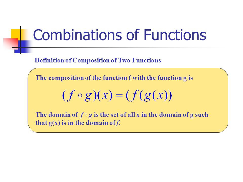 Combinations of Functions How to from the composite of two functions: Given: Step 1: Think of f(x) as being the primary function and g(x) being the secondary function.