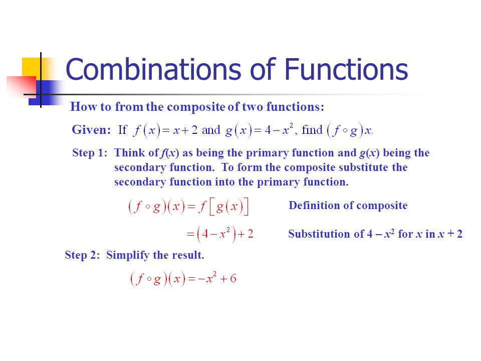 Combinations of Functions How to from the composite of two functions (cont.): Given: Step 1: Think of g(x) as being the primary function and f(x) being the secondary function.