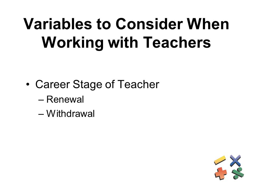 Variables to Consider When Working with Teachers Career Stage of Teacher –Renewal –Withdrawal
