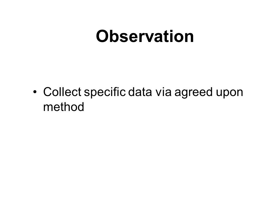 Observation Collect specific data via agreed upon method