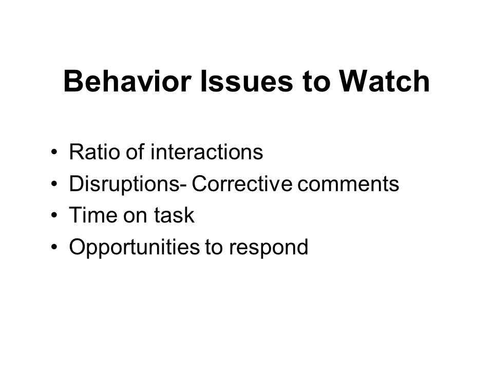 Behavior Issues to Watch Ratio of interactions Disruptions- Corrective comments Time on task Opportunities to respond